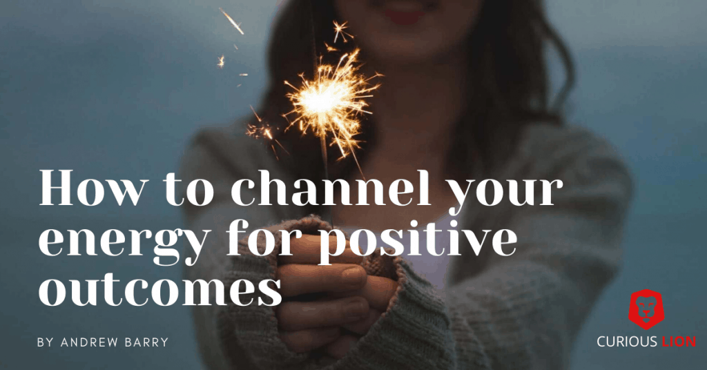 How to channel your energy for positive outcomes