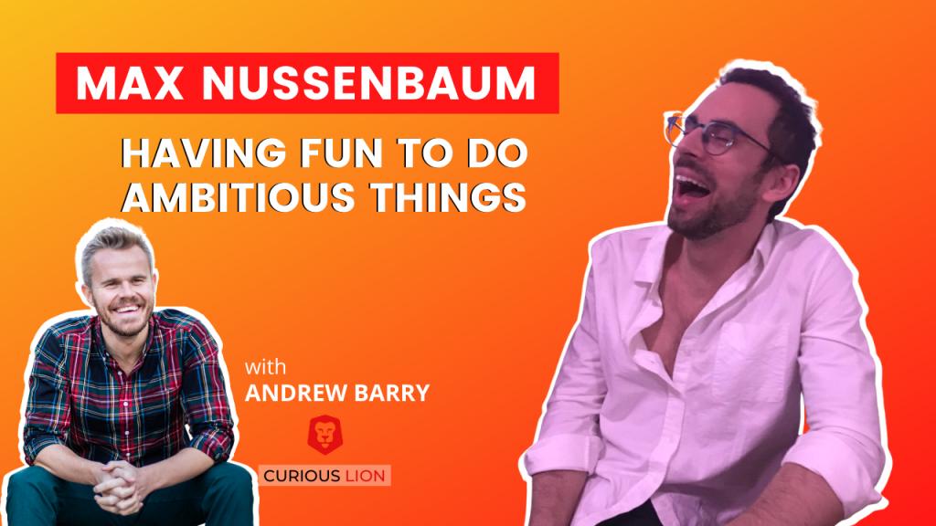 Max Nussenbaum on Having Fun To Do Ambitious Things