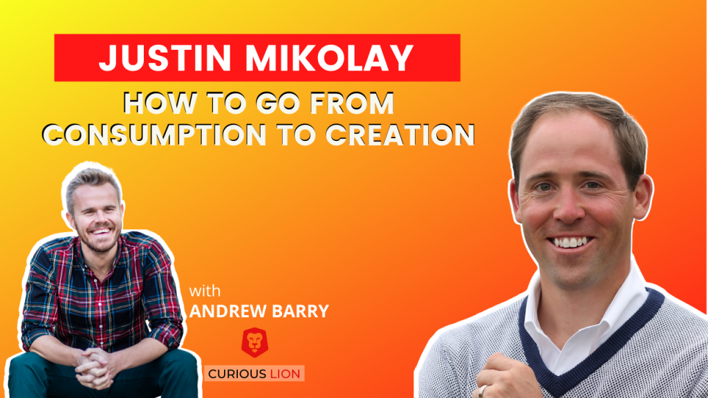Justin Mikolay on How To Go From Consumption To Creation